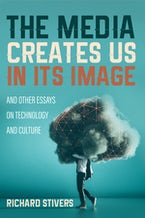 The Media Creates Us in Its Image and Other Essays on Technology and Culture