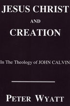 Jesus Christ and Creation in the Theology of John Calvin
