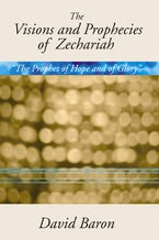 """The Visions and Prophecies of Zechariah: """"The Prophet of Hope and of Glory"""""""