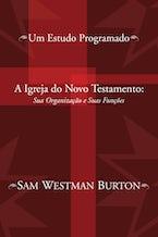 A Igreja do Novo Testamento: Sua Organizacao e Suas Funcoes