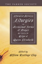 Liturgical Services, Liturgies and Occasional Forms of Prayer Set Forth in the Reign of Queen Elizabeth