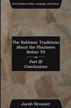 The Rabbinic Traditions About the Pharisees Before 70, Part III