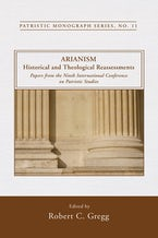 Arianism: Historical and Theological Reassessments