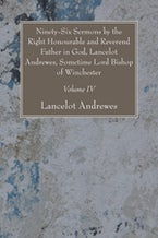 Ninety-Six Sermons by the Right Honourable and Reverend Father in God, Lancelot Andrewes, Sometime Lord Bishop of Winchester, Vol. IV
