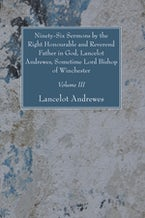 Ninety-Six Sermons by the Right Honourable and Reverend Father in God, Lancelot Andrewes, Sometime Lord Bishop of Winchester, Vol. III