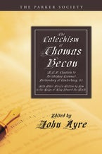 The Catechism of Thomas Becon, S.T.P. Chaplain to Archbishop Cranmer, Presbendary of Canterbury, &c.