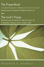 The Prayer - Book Considered Especially in Reference to the Romish System: Nineteen Sermons Preached in the Chapel of Lincoln's Inn, and The Lord's Prayer: Nineteen Sermons Preached in the Chapel of Lincoln's Inn in the Months of February, March, and Apri