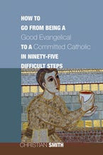 How to Go from Being a Good Evangelical to a Committed Catholic in Ninety-Five Difficult Steps