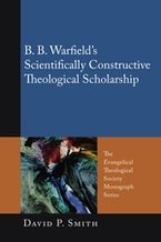 B. B. Warfield's Scientifically Constructive Theological Scholarship