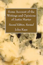 Some Account of the Writings and Opinions of Justin Martyr; Second Edition, Revised