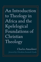 An Introduction to Theology in Africa and the Kpelelogical Foundations of Christian Theology