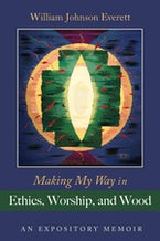 Making My Way in Ethics, Worship, and Wood