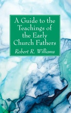 A Guide to the Teachings of the Early Church Fathers